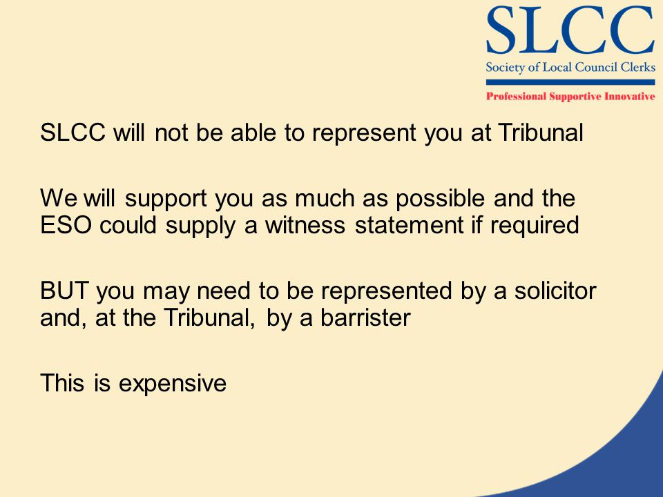 SLCC will not be able to represent you at Tribunal We will support you as much as possible and the ESO could supply a witness statement if required BUT you may need to be represented by a solicitor and, at the Tribunal, by a barrister This is expensive