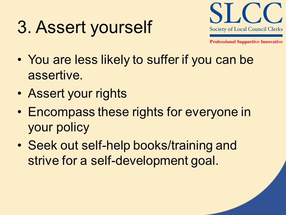 3.Assert yourself You are less likely to suffer if you can be assertive.