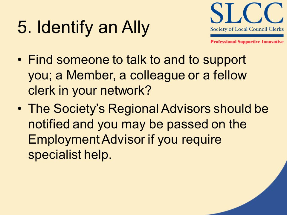 5. Identify an Ally Find someone to talk to and to support you; a Member, a colleague or a fellow clerk in your network? The Society's Regional Adviso