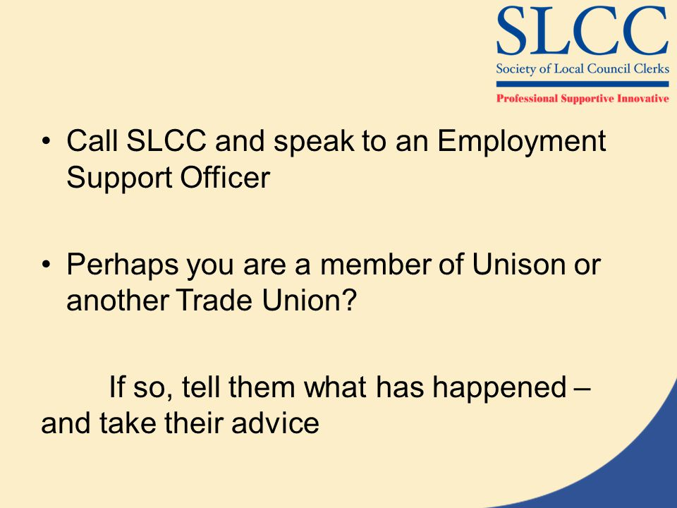 Call SLCC and speak to an Employment Support Officer Perhaps you are a member of Unison or another Trade Union.