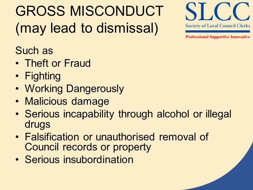 GROSS MISCONDUCT (may lead to dismissal) Such as Theft or Fraud Fighting Working Dangerously Malicious damage Serious incapability through alcohol or illegal drugs Falsification or unauthorised removal of Council records or property Serious insubordination