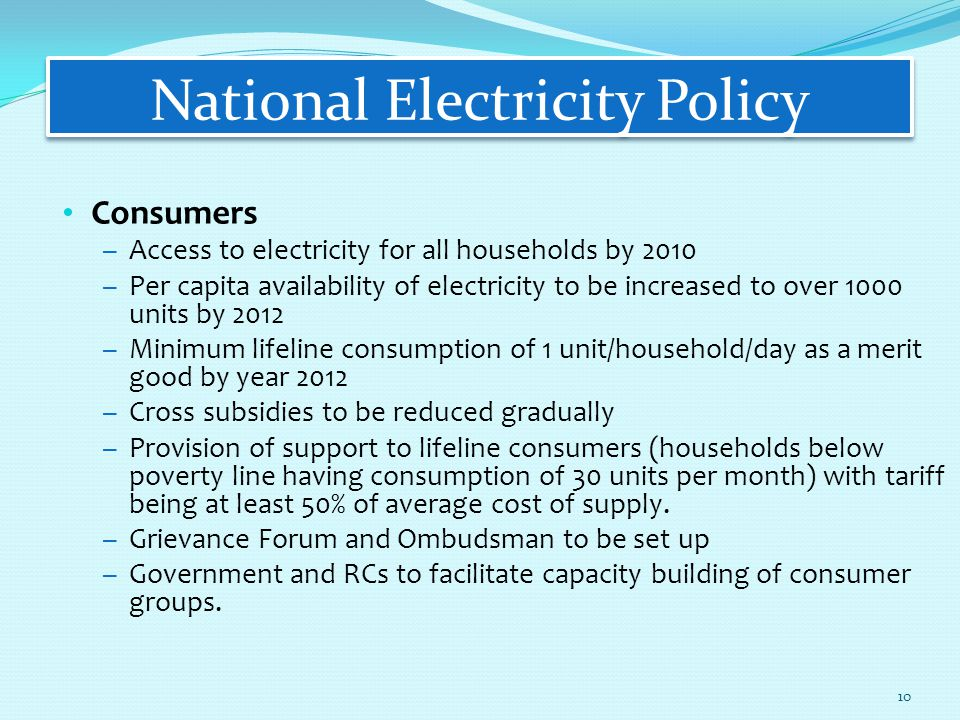 National Electricity Policy Consumers – Access to electricity for all households by 2010 – Per capita availability of electricity to be increased to over 1000 units by 2012 – Minimum lifeline consumption of 1 unit/household/day as a merit good by year 2012 – Cross subsidies to be reduced gradually – Provision of support to lifeline consumers (households below poverty line having consumption of 30 units per month) with tariff being at least 50% of average cost of supply.