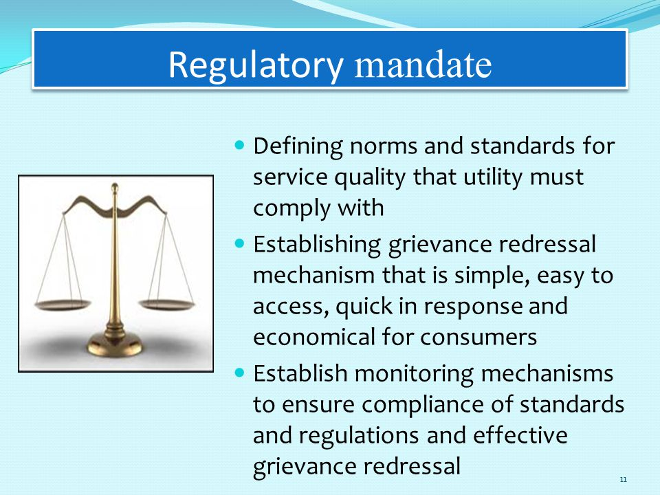 Regulatory mandate Defining norms and standards for service quality that utility must comply with Establishing grievance redressal mechanism that is simple, easy to access, quick in response and economical for consumers Establish monitoring mechanisms to ensure compliance of standards and regulations and effective grievance redressal 11