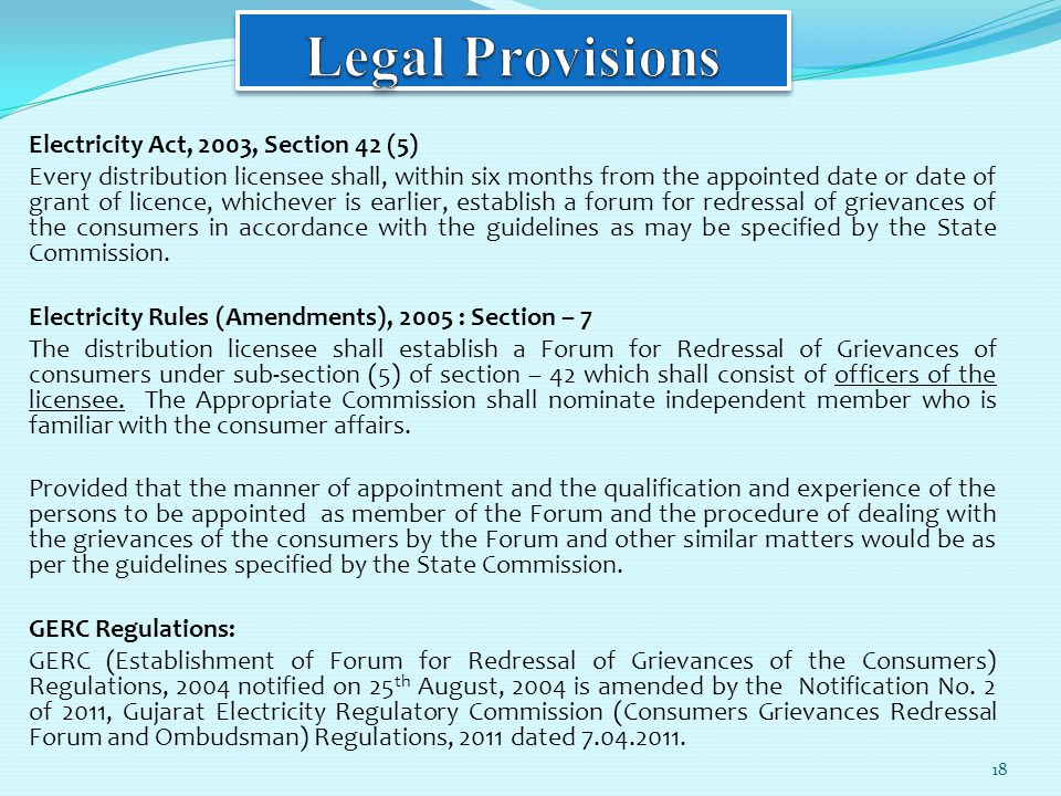 Electricity Act, 2003, Section 42 (5) Every distribution licensee shall, within six months from the appointed date or date of grant of licence, whichever is earlier, establish a forum for redressal of grievances of the consumers in accordance with the guidelines as may be specified by the State Commission.