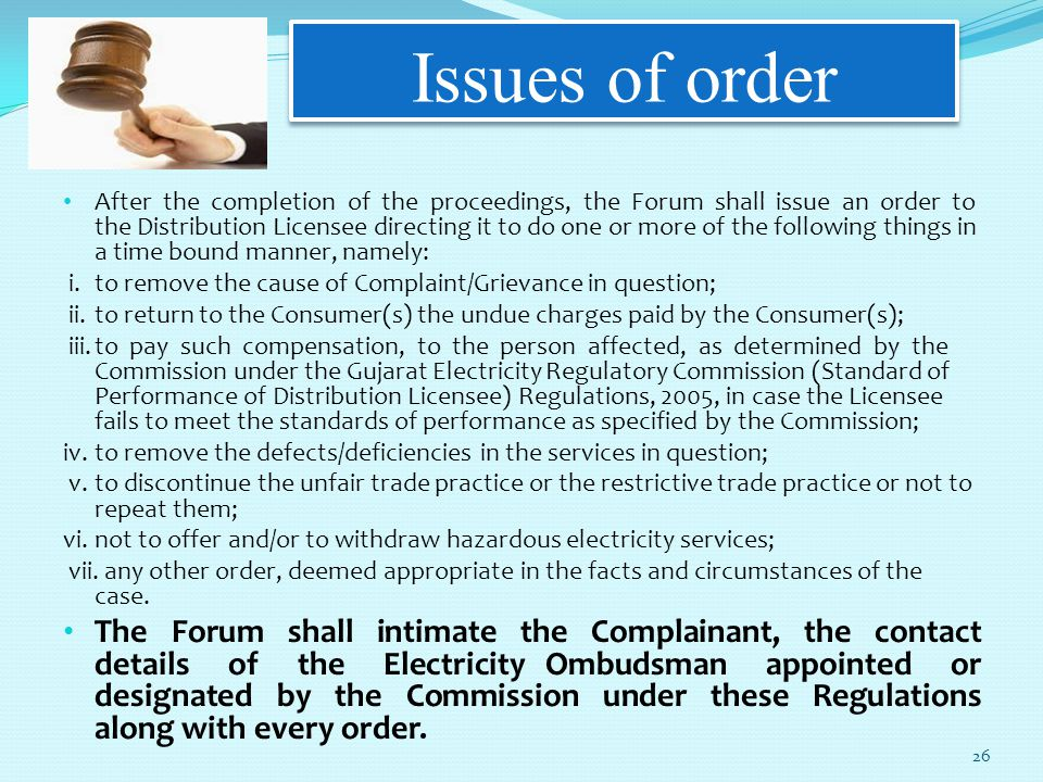 Issues of order After the completion of the proceedings, the Forum shall issue an order to the Distribution Licensee directing it to do one or more of the following things in a time bound manner, namely: i.to remove the cause of Complaint/Grievance in question; ii.to return to the Consumer(s) the undue charges paid by the Consumer(s); iii.to pay such compensation, to the person affected, as determined by the Commission under the Gujarat Electricity Regulatory Commission (Standard of Performance of Distribution Licensee) Regulations, 2005, in case the Licensee fails to meet the standards of performance as specified by the Commission; iv.to remove the defects/deficiencies in the services in question; v.to discontinue the unfair trade practice or the restrictive trade practice or not to repeat them; vi.not to offer and/or to withdraw hazardous electricity services; vii.