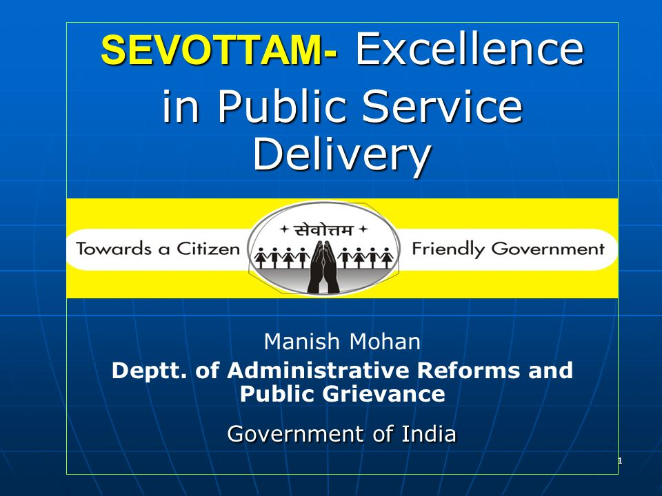 1 SEVOTTAM- Excellence in Public Service Delivery Manish Mohan Deptt. of Administrative Reforms and Public Grievance Government of India
