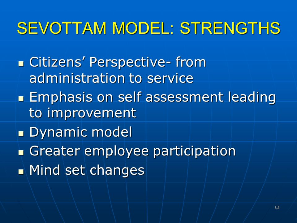13 SEVOTTAM MODEL: STRENGTHS Citizens' Perspective- from administration to service Citizens' Perspective- from administration to service Emphasis on self assessment leading to improvement Emphasis on self assessment leading to improvement Dynamic model Dynamic model Greater employee participation Greater employee participation Mind set changes Mind set changes
