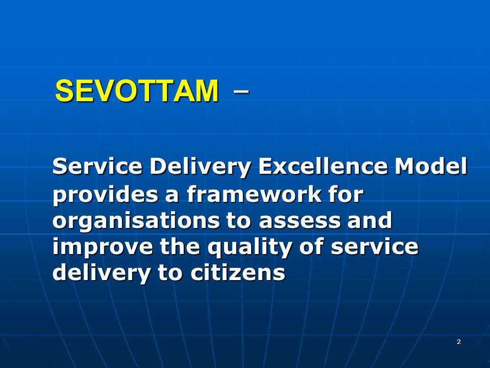 2 SEVOTTAM – SEVOTTAM – Service Delivery Excellence Model provides a framework for organisations to assess and improve the quality of service delivery