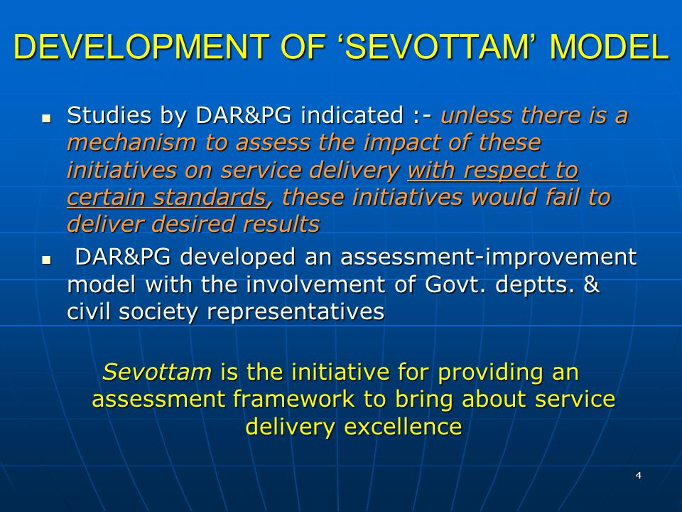 4 DEVELOPMENT OF 'SEVOTTAM' MODEL Studies by DAR&PG indicated :- unless there is a mechanism to assess the impact of these initiatives on service delivery with respect to certain standards, these initiatives would fail to deliver desired results Studies by DAR&PG indicated :- unless there is a mechanism to assess the impact of these initiatives on service delivery with respect to certain standards, these initiatives would fail to deliver desired results DAR&PG developed an assessment-improvement model with the involvement of Govt.