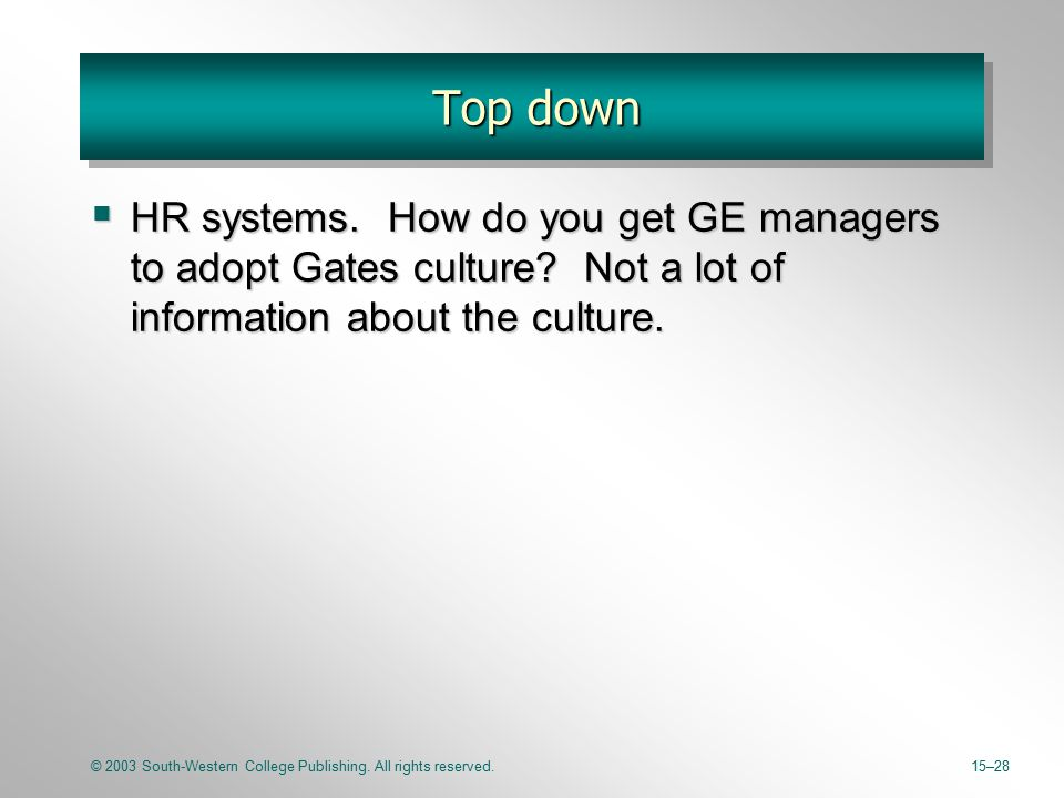 © 2003 South-Western College Publishing. All rights reserved.15–28 Top down  HR systems. How do you get GE managers to adopt Gates culture? Not a lot