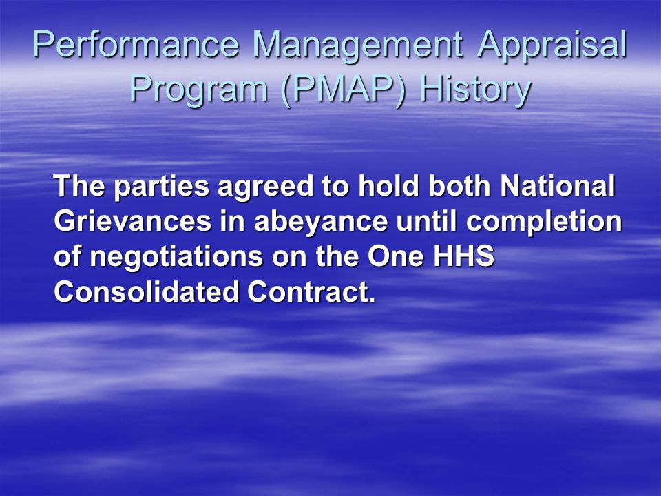 Performance Management Appraisal Program (PMAP) History The parties agreed to hold both National Grievances in abeyance until completion of negotiatio
