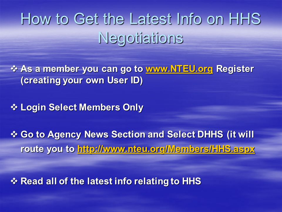 How to Get the Latest Info on HHS Negotiations  As a member you can go to www.NTEU.org Register (creating your own User ID) www.NTEU.org  Login Sele