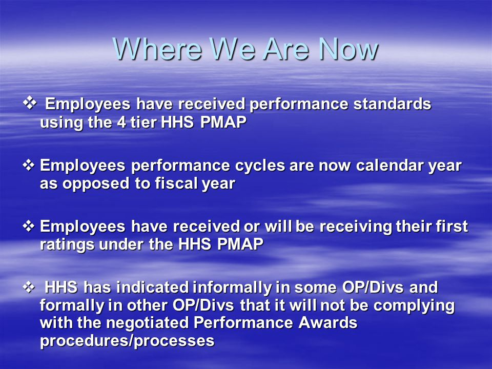 Where We Are Now  Employees have received performance standards using the 4 tier HHS PMAP  Employees performance cycles are now calendar year as opp