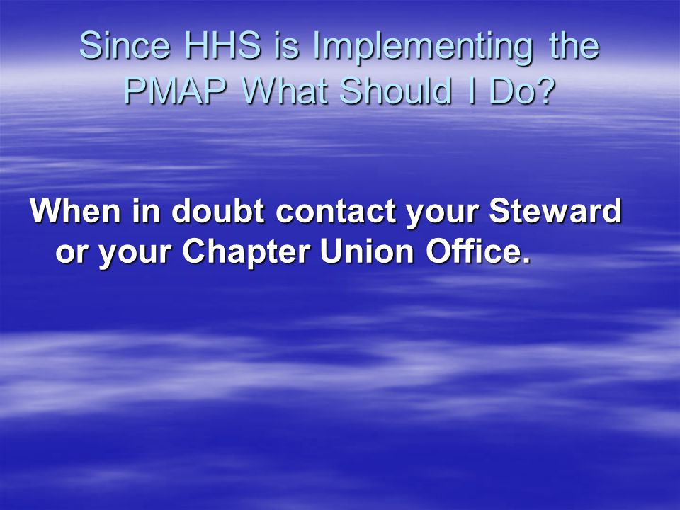 Since HHS is Implementing the PMAP What Should I Do? When in doubt contact your Steward or your Chapter Union Office.
