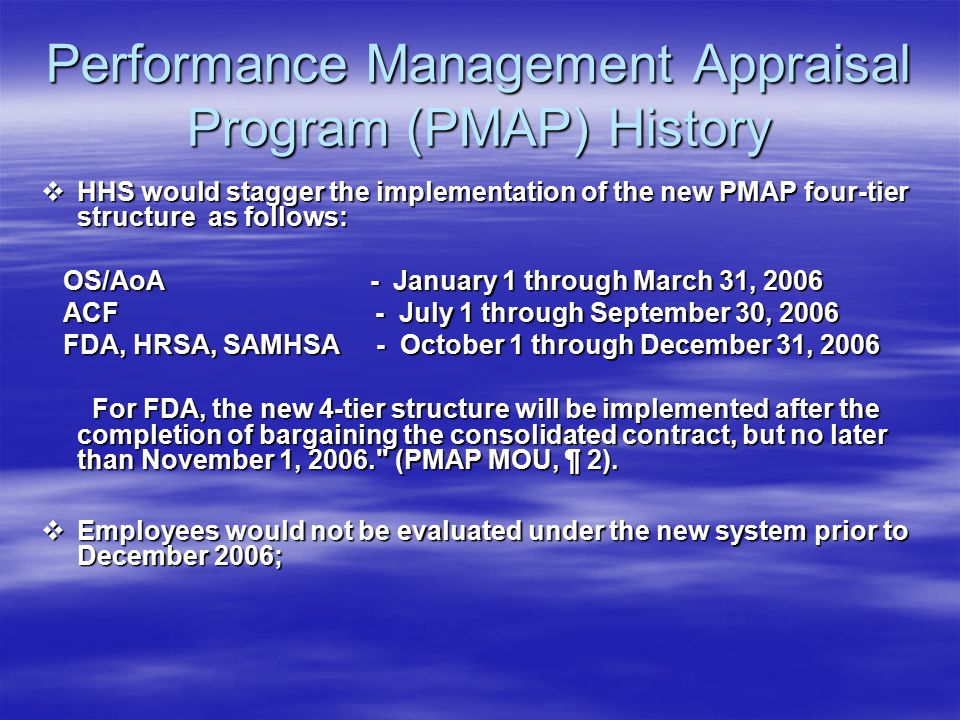 Performance Management Appraisal Program (PMAP) History  HHS would stagger the implementation of the new PMAP four-tier structure as follows: OS/AoA