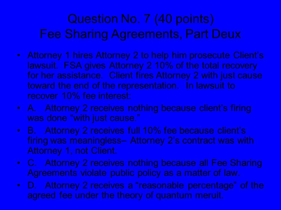 Question No. 7 (40 points) Fee Sharing Agreements, Part Deux Attorney 1 hires Attorney 2 to help him prosecute Client's lawsuit. FSA gives Attorney 2