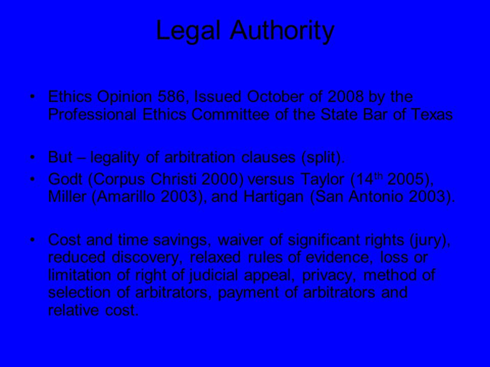 Legal Authority Ethics Opinion 586, Issued October of 2008 by the Professional Ethics Committee of the State Bar of Texas But – legality of arbitration clauses (split).