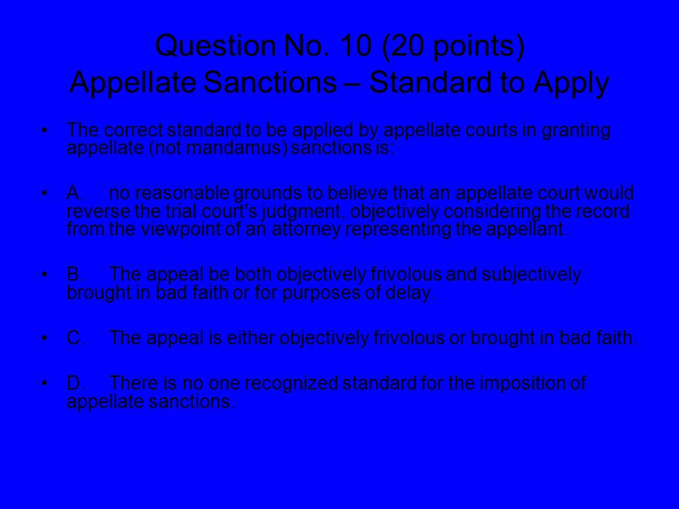 Question No. 10 (20 points) Appellate Sanctions – Standard to Apply The correct standard to be applied by appellate courts in granting appellate (not