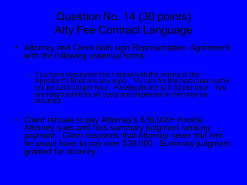 Question No. 14 (30 points) Atty Fee Contract Language Attorney and Client both sign Representation Agreement with the following essential terms: –You