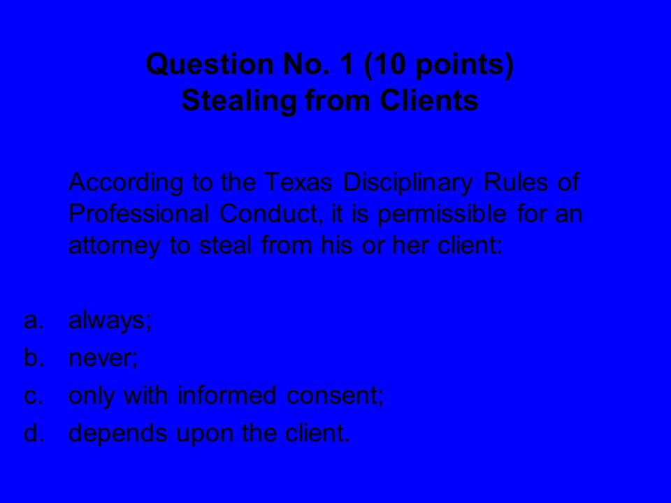 Question No. 1 (10 points) Stealing from Clients According to the Texas Disciplinary Rules of Professional Conduct, it is permissible for an attorney