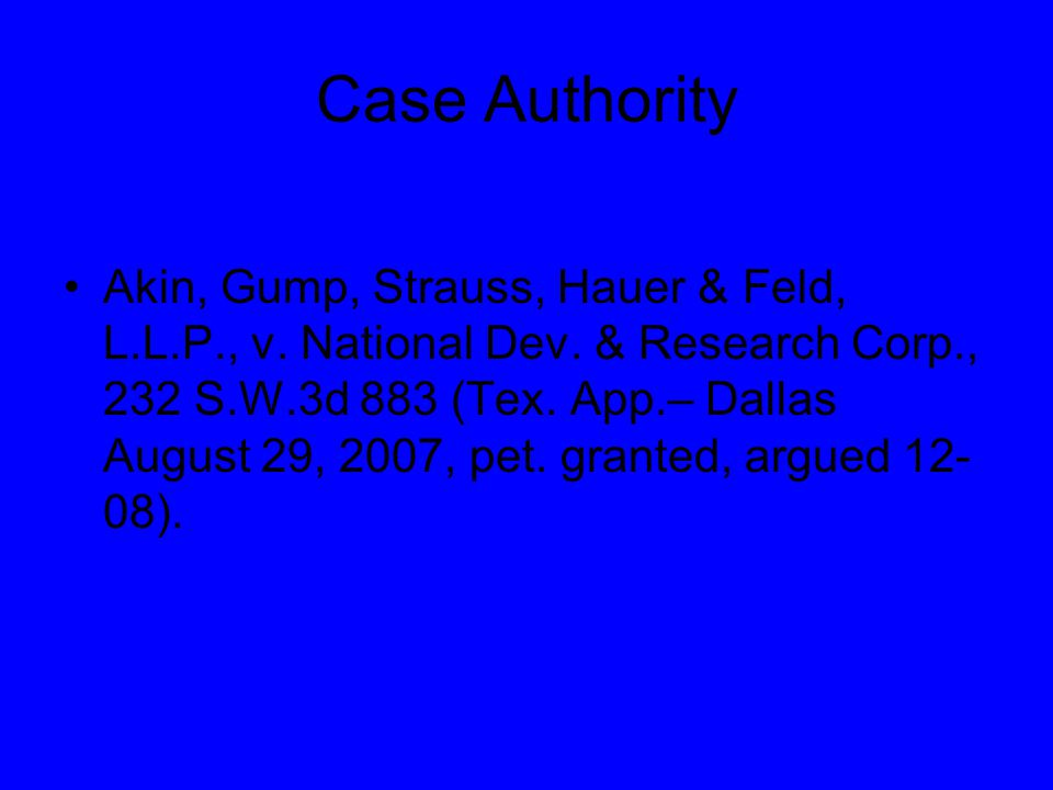 Case Authority Akin, Gump, Strauss, Hauer & Feld, L.L.P., v. National Dev. & Research Corp., 232 S.W.3d 883 (Tex. App.– Dallas August 29, 2007, pet. g