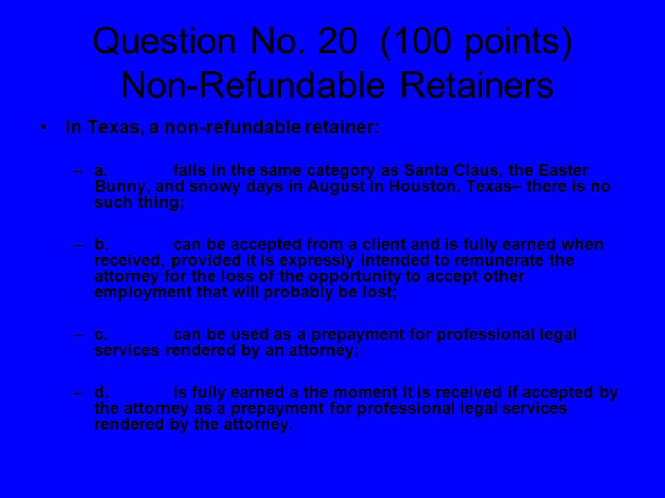 Question No. 20 (100 points) Non-Refundable Retainers In Texas, a non-refundable retainer: –a.falls in the same category as Santa Claus, the Easter Bu