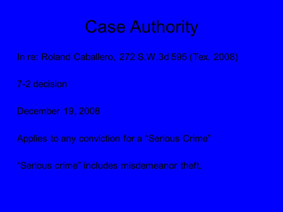 "Case Authority In re: Roland Caballero, 272 S.W.3d 595 (Tex. 2008) 7-2 decision December 19, 2008 Applies to any conviction for a ""Serious Crime"" ""Ser"