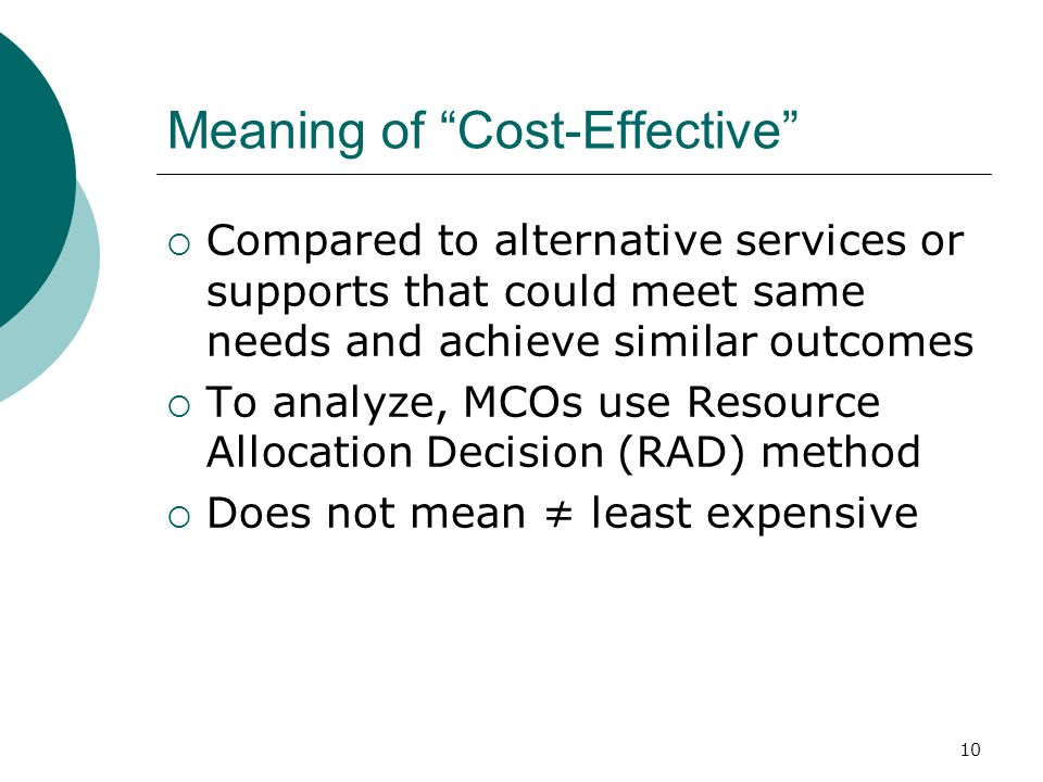 Meaning of Cost-Effective  Compared to alternative services or supports that could meet same needs and achieve similar outcomes  To analyze, MCOs use Resource Allocation Decision (RAD) method  Does not mean ≠ least expensive 10