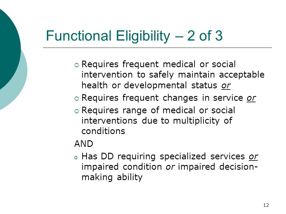 Functional Eligibility – 2 of 3  Requires frequent medical or social intervention to safely maintain acceptable health or developmental status or  Requires frequent changes in service or  Requires range of medical or social interventions due to multiplicity of conditions AND o Has DD requiring specialized services or impaired condition or impaired decision- making ability 12