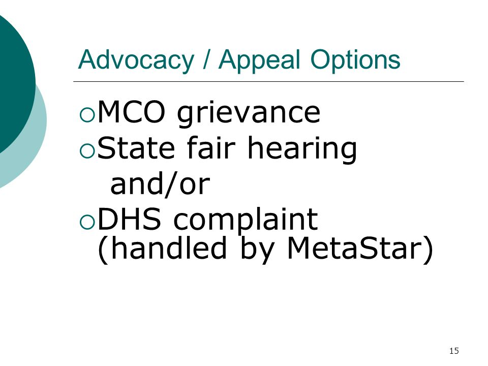 Advocacy / Appeal Options  MCO grievance  State fair hearing and/or  DHS complaint (handled by MetaStar) 15