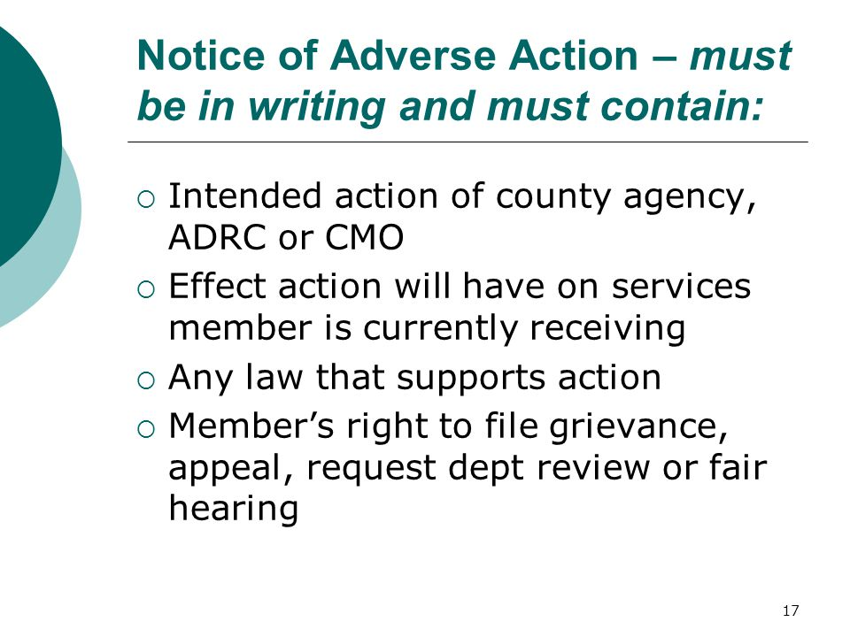 Notice of Adverse Action – must be in writing and must contain:  Intended action of county agency, ADRC or CMO  Effect action will have on services member is currently receiving  Any law that supports action  Member's right to file grievance, appeal, request dept review or fair hearing 17
