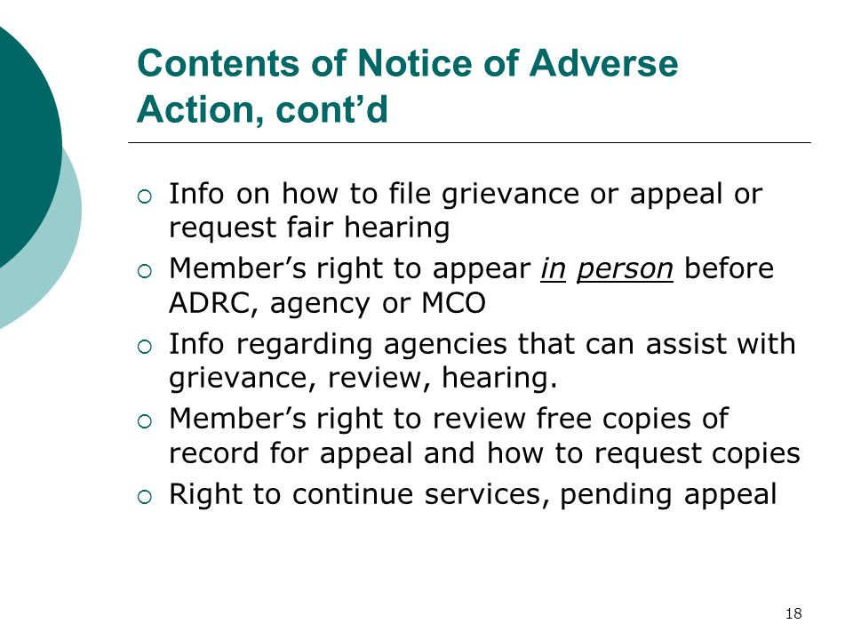 Contents of Notice of Adverse Action, cont'd  Info on how to file grievance or appeal or request fair hearing  Member's right to appear in person before ADRC, agency or MCO  Info regarding agencies that can assist with grievance, review, hearing.