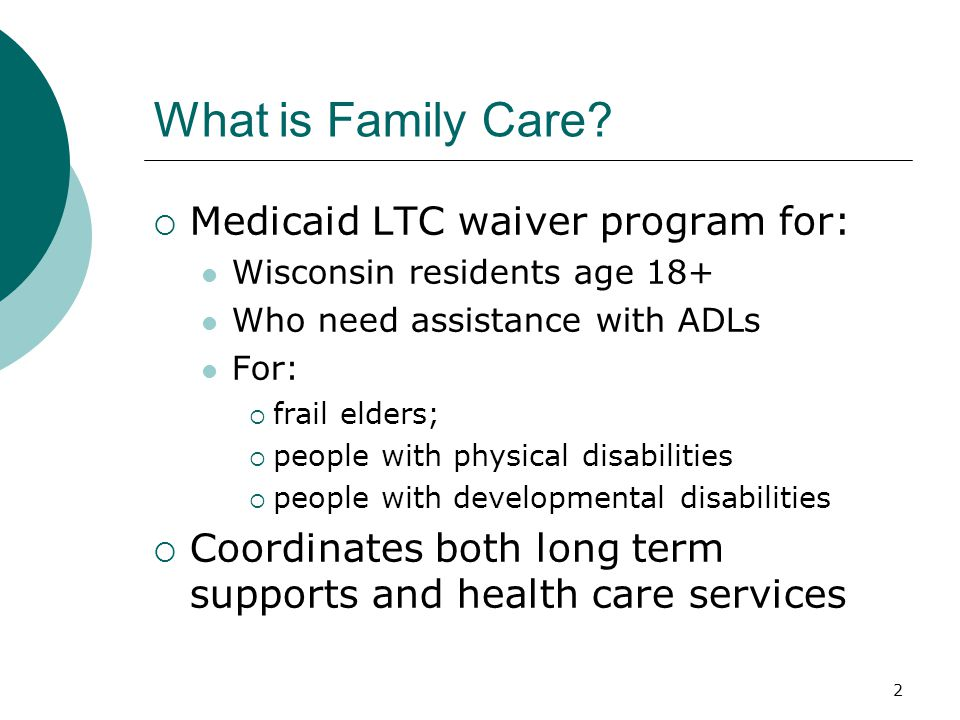 Functional Eligibility – 3 of 3  Non Nursing Home Level of Care Qualifies for reduced Family Care Benefit At risk of losing independence or functional capacity:  Inability to do 1 or more ADL or  Inability to do 1 or more critical IADLs: med mgt, meal prep or money mgt.