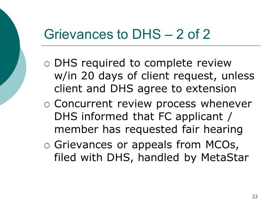 Grievances to DHS – 2 of 2  DHS required to complete review w/in 20 days of client request, unless client and DHS agree to extension  Concurrent review process whenever DHS informed that FC applicant / member has requested fair hearing  Grievances or appeals from MCOs, filed with DHS, handled by MetaStar 22