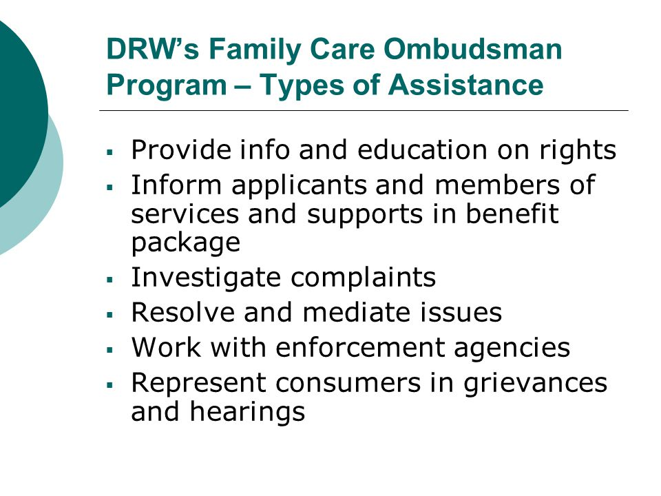 DRW's Family Care Ombudsman Program – Types of Assistance  Provide info and education on rights  Inform applicants and members of services and supports in benefit package  Investigate complaints  Resolve and mediate issues  Work with enforcement agencies  Represent consumers in grievances and hearings