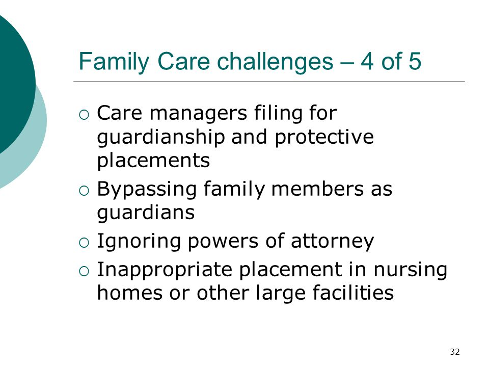 Family Care challenges – 4 of 5  Care managers filing for guardianship and protective placements  Bypassing family members as guardians  Ignoring powers of attorney  Inappropriate placement in nursing homes or other large facilities 32
