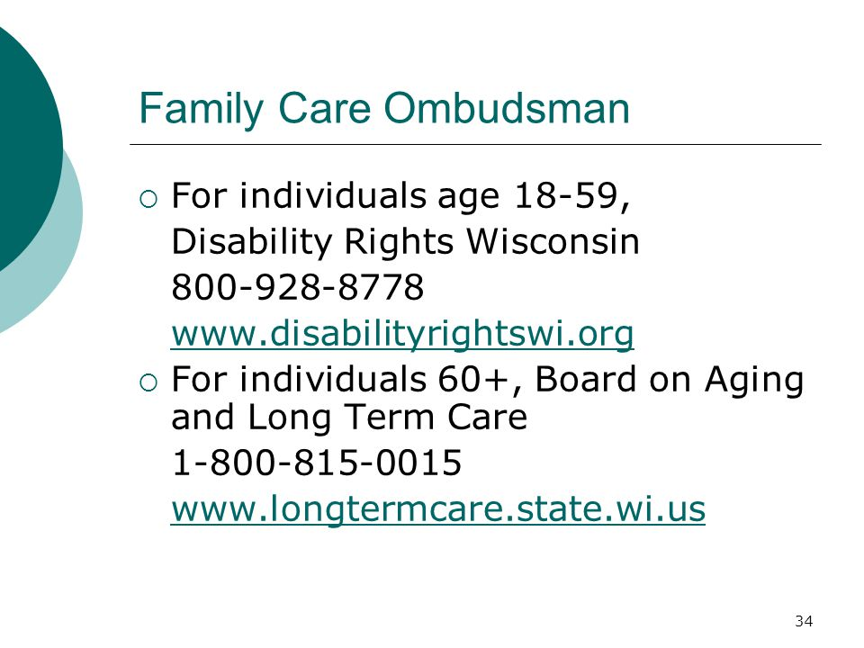 Family Care Ombudsman  For individuals age 18-59, Disability Rights Wisconsin 800-928-8778 www.disabilityrightswi.org  For individuals 60+, Board on Aging and Long Term Care 1-800-815-0015 www.longtermcare.state.wi.us 34