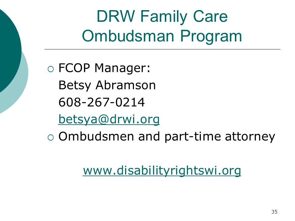 DRW Family Care Ombudsman Program  FCOP Manager: Betsy Abramson 608-267-0214 betsya@drwi.org  Ombudsmen and part-time attorney www.disabilityrightswi.org 35