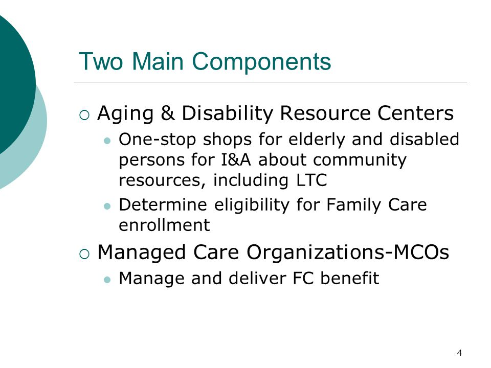Two Main Components  Aging & Disability Resource Centers One-stop shops for elderly and disabled persons for I&A about community resources, including LTC Determine eligibility for Family Care enrollment  Managed Care Organizations-MCOs Manage and deliver FC benefit 4