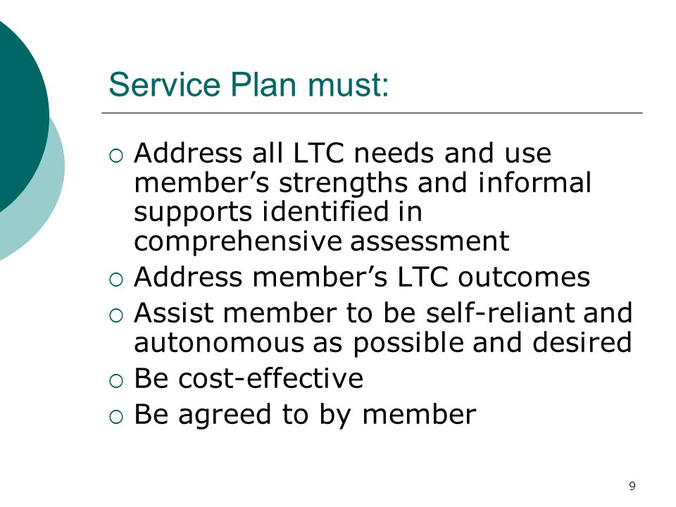 Service Plan must:  Address all LTC needs and use member's strengths and informal supports identified in comprehensive assessment  Address member's LTC outcomes  Assist member to be self-reliant and autonomous as possible and desired  Be cost-effective  Be agreed to by member 9