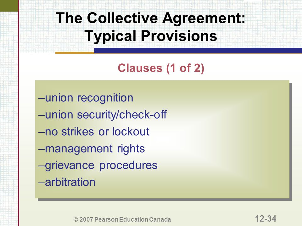 © 2007 Pearson Education Canada 12-34 The Collective Agreement: Typical Provisions –union recognition –union security/check-off –no strikes or lockout