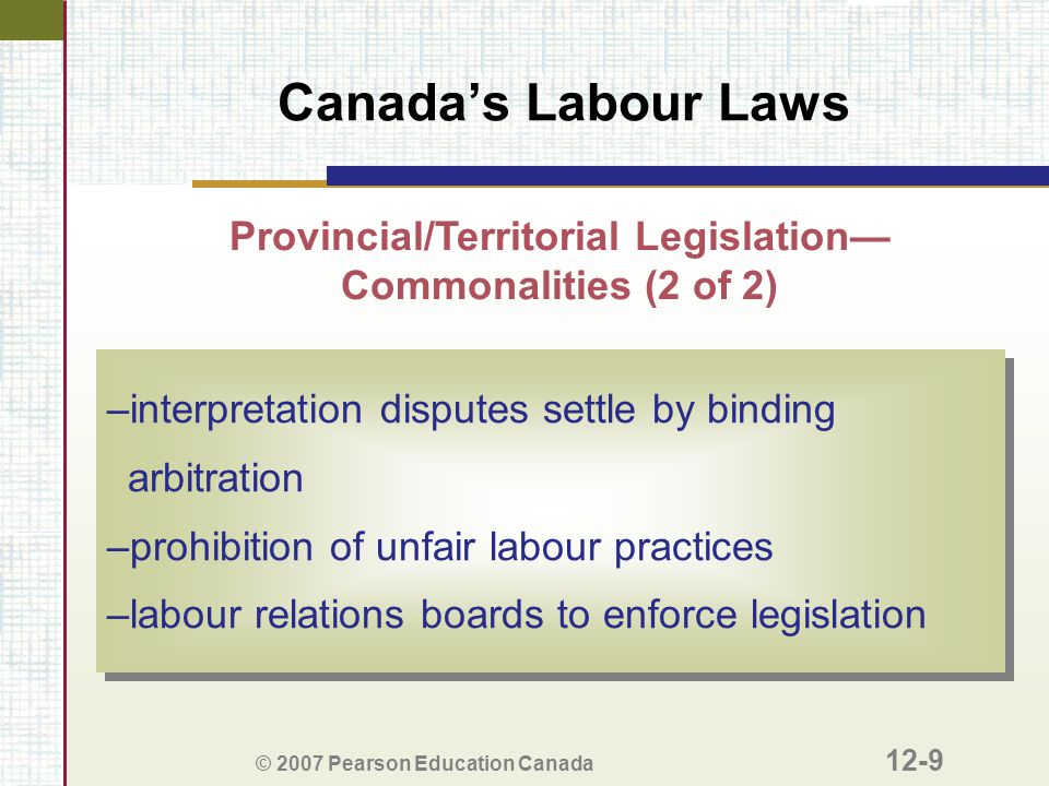 © 2007 Pearson Education Canada 12-9 Canada's Labour Laws Provincial/Territorial Legislation— Commonalities (2 of 2) –interpretation disputes settle b