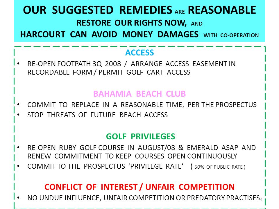 OUR SUGGESTED REMEDIES ARE REASONABLE RESTORE OUR RIGHTS NOW, AND HARCOURT CAN AVOID MONEY DAMAGES WITH CO-OPERATION ACCESS RE-OPEN FOOTPATH 3Q 2008 / ARRANGE ACCESS EASEMENT IN RECORDABLE FORM / PERMIT GOLF CART ACCESS BAHAMIA BEACH CLUB COMMIT TO REPLACE IN A REASONABLE TIME, PER THE PROSPECTUS STOP THREATS OF FUTURE BEACH ACCESS GOLF PRIVILEGES RE-OPEN RUBY GOLF COURSE IN AUGUST/08 & EMERALD ASAP AND RENEW COMMITMENT TO KEEP COURSES OPEN CONTINUOUSLY COMMIT TO THE PROSPECTUS 'PRIVILEGE RATE' ( 50% OF PUBLIC RATE ) CONFLICT OF INTEREST / UNFAIR COMPETITION NO UNDUE INFLUENCE, UNFAIR COMPETITION OR PREDATORY PRACTISES 4