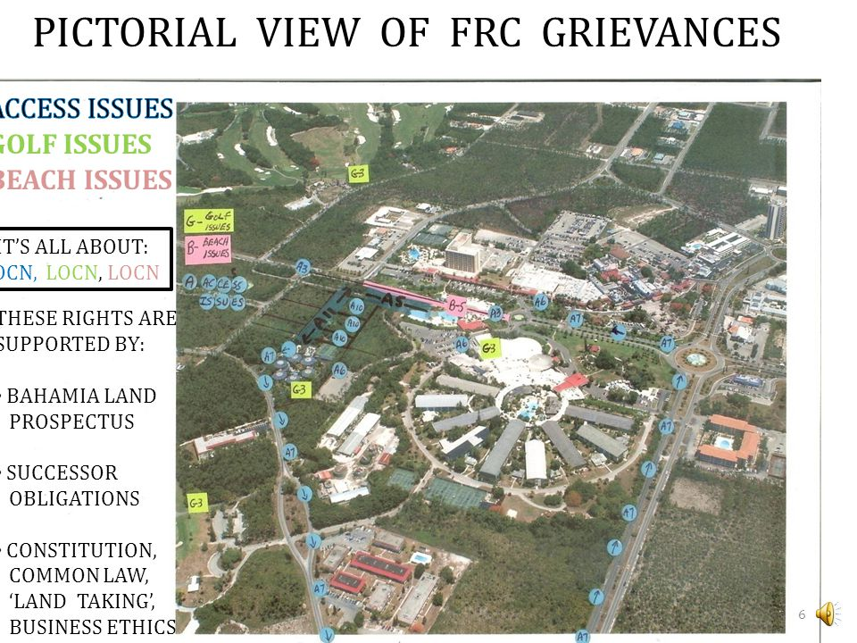 PICTORIAL VIEW OF FRC GRIEVANCES GOLF ISSUES BEACH ISSUES IT'S ALL ABOUT: LOCN, LOCN, LOCN THESE RIGHTS ARE SUPPORTED BY: BAHAMIA LAND PROSPECTUS SUCCESSOR OBLIGATIONS CONSTITUTION, COMMON LAW, 'LAND TAKING', BUSINESS ETHICS.