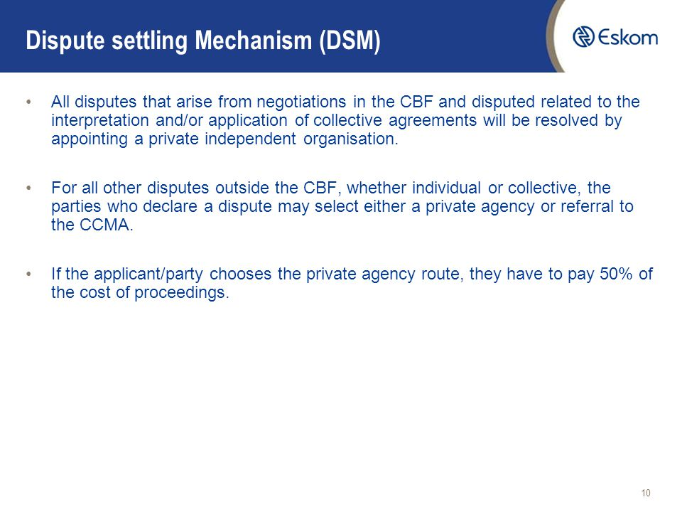 10 Dispute settling Mechanism (DSM) All disputes that arise from negotiations in the CBF and disputed related to the interpretation and/or application of collective agreements will be resolved by appointing a private independent organisation.