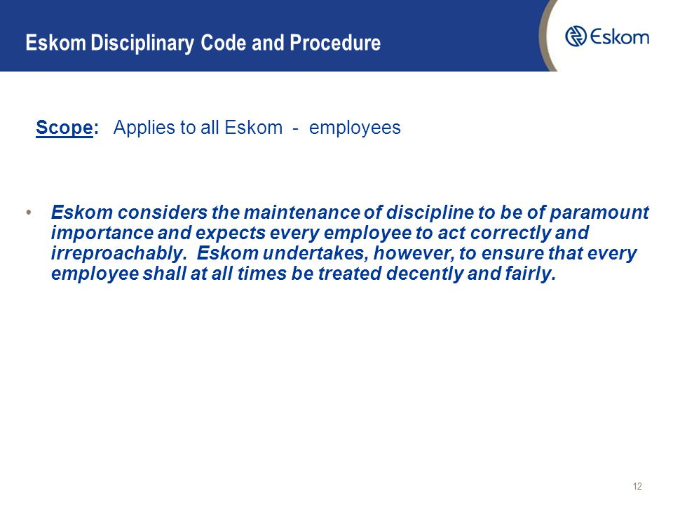 12 Eskom Disciplinary Code and Procedure Scope: Applies to all Eskom - employees Eskom considers the maintenance of discipline to be of paramount importance and expects every employee to act correctly and irreproachably.