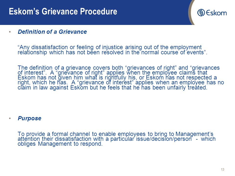 13 Eskom's Grievance Procedure Definition of a Grievance Any dissatisfaction or feeling of injustice arising out of the employment relationship which has not been resolved in the normal course of events .