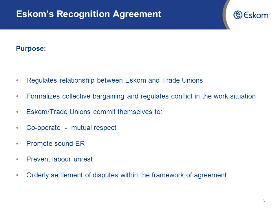 5 Eskom's Recognition Agreement Purpose: Regulates relationship between Eskom and Trade Unions Formalizes collective bargaining and regulates conflict in the work situation Eskom/Trade Unions commit themselves to: Co-operate - mutual respect Promote sound ER Prevent labour unrest Orderly settlement of disputes within the framework of agreement