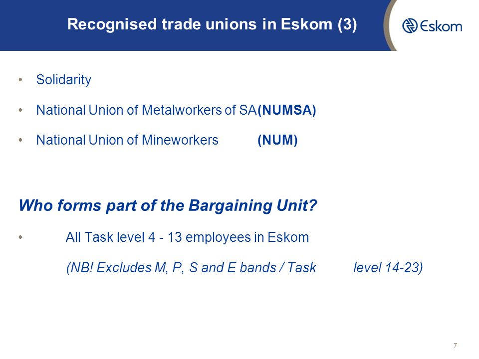 7 Recognised trade unions in Eskom (3) Solidarity National Union of Metalworkers of SA(NUMSA) National Union of Mineworkers(NUM) Who forms part of the Bargaining Unit.