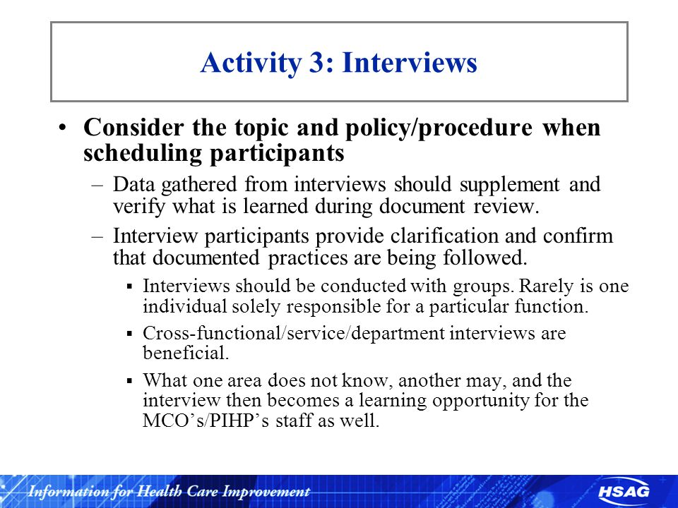 Activity 3: Interviews Consider the topic and policy/procedure when scheduling participants –Data gathered from interviews should supplement and verify what is learned during document review.